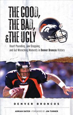 The Good, the Bad, and the Ugly Denver Broncos By Dater, Adrian