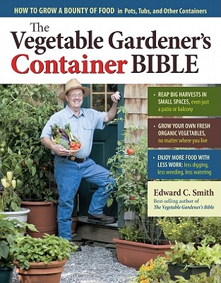 The Vegetable Gardener's Container Bible By Smith, Edward C.